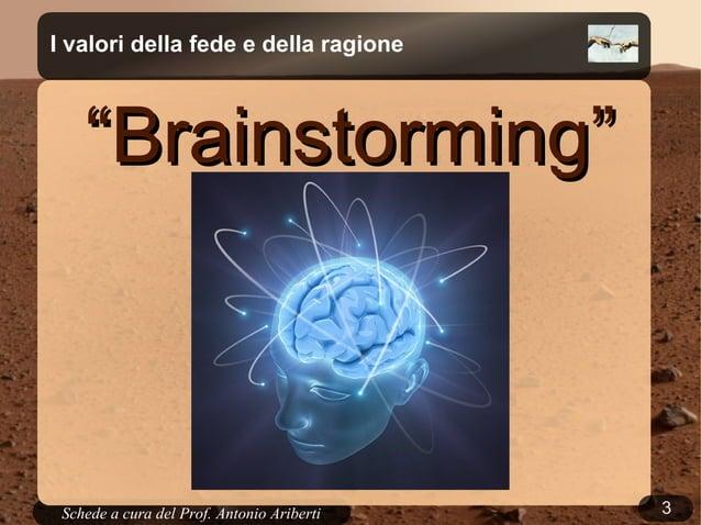 """3Schede a cura del Prof. AribertiI valori della fede e della ragione""""""""Brainstorming""""Brainstorming"""""""