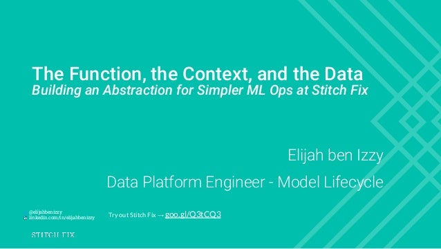 The Function, the Context, and the Data Building an Abstraction for Simpler ML Ops at Stitch Fix Elijah ben Izzy Data Plat...