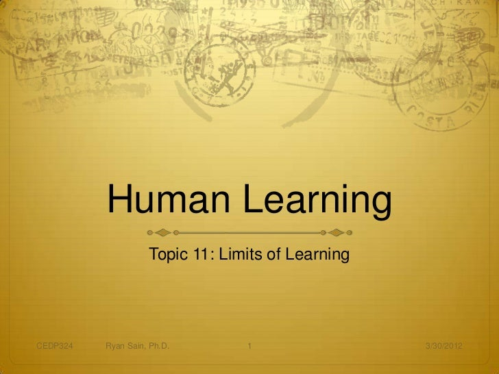 Human Learning                    Topic 11: Limits of LearningCEDP324   Ryan Sain, Ph.D.       1                 3/30/2012
