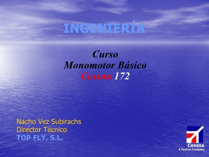 INGENIERÍA Curso Monomotor Básico Cessna   172 Nacho Vez Subirachs Director Técnico TOP FLY, S.L. Cessna A Textron Company