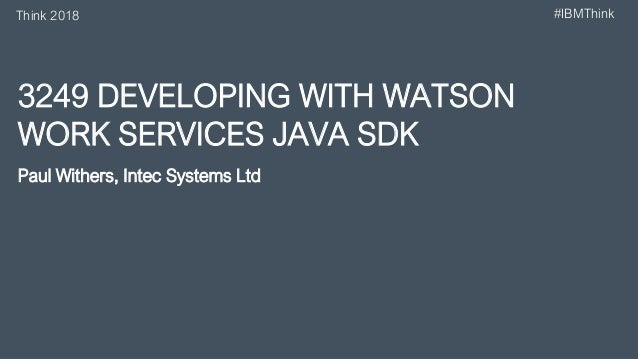 3249 DEVELOPING WITH WATSON WORK SERVICES JAVA SDK Paul Withers, Intec Systems Ltd Think 2018 #IBMThink