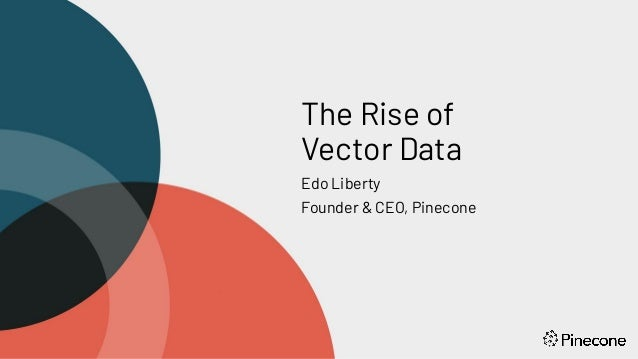 The Rise of Vector Data Edo Liberty Founder & CEO, Pinecone