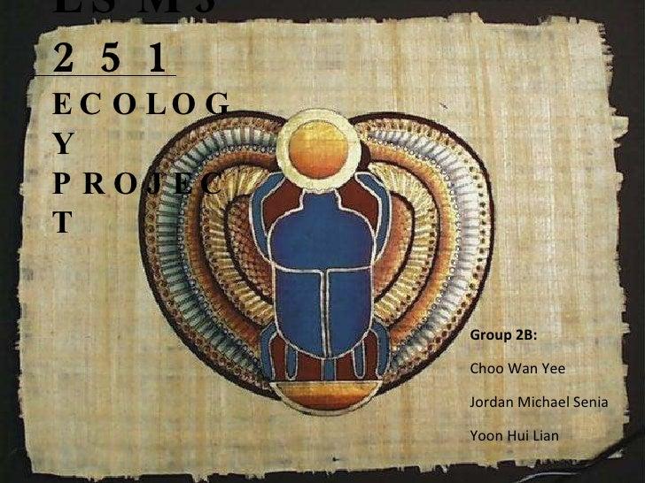 LSM3251  ECOLOGY  PROJECT Group 2B: Choo Wan Yee Jordan Michael Senia Yoon Hui Lian