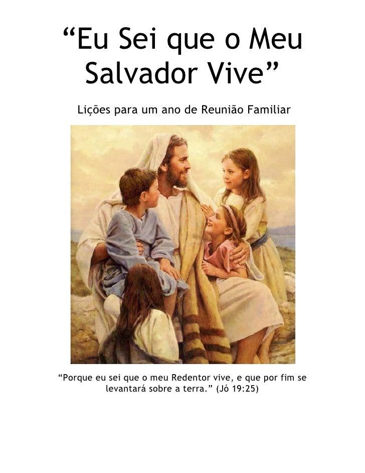 ―Eu Sei que o Meu Salvador Vive‖    Lições para um ano de Reunião Familiar―Porque eu sei que o meu Redentor vive, e que po...