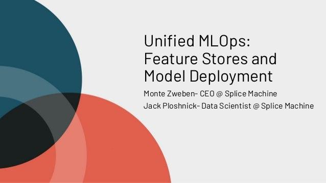 Unified MLOps: Feature Stores and Model Deployment Monte Zweben- CEO @ Splice Machine Jack Ploshnick- Data Scientist @ Spli...