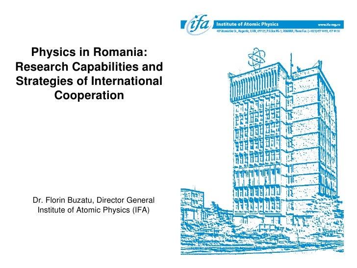 Physics in Romania: Research Capabilities and Strategies of International        Cooperation        Dr. Florin Buzatu, Dir...
