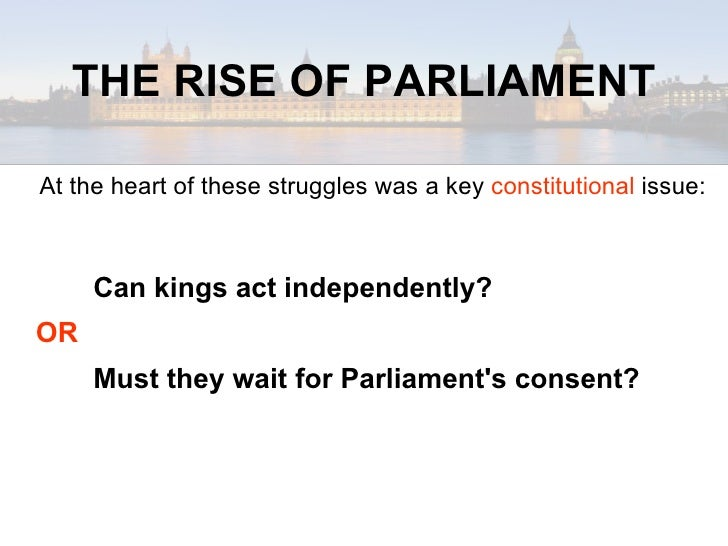 english parliaments rise to power It is considered the first english parliament in the technical sense because it was the first time that representatives to the parliament had been elected, rather than appointed in addition, it was the first time that both knights and burgesses had attended the same parliament, an arrangement that broadened the groups represented.