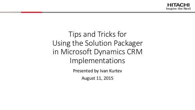 Tips and Tricks for Using the Solution Packager in Microsoft Dynamics CRM Implementations Presented by Ivan Kurtev August ...