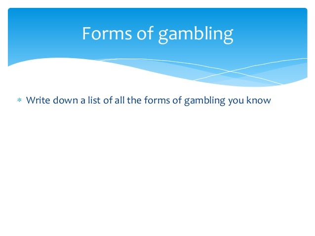 Write down a list of all the forms of gambling you knowForms of gambling