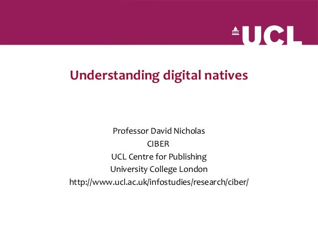 Understanding digital natives          Professor David Nicholas                    CIBER          UCL Centre for Publishin...