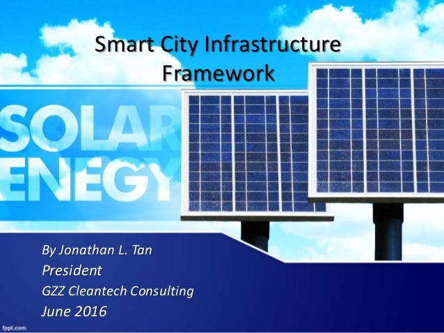Smart City Infrastructure Framework By Jonathan L. Tan President GZZ Cleantech Consulting June 2016