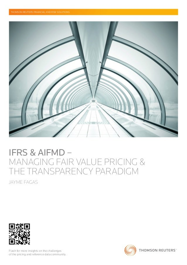 IFRS & AIFMD – MANAGING FAIR VALUE PRICING & THE TRANSPARENCY PARADIGM JAYME FAGAS THOMSON REUTERS FINANCIAL AND RISK SOLU...