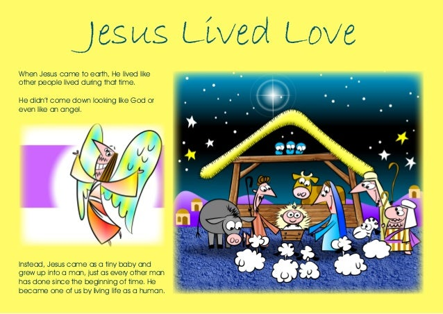 Jesus Lived Love When Jesus came to earth, He lived like other people lived during that time. He didn't come down looking ...