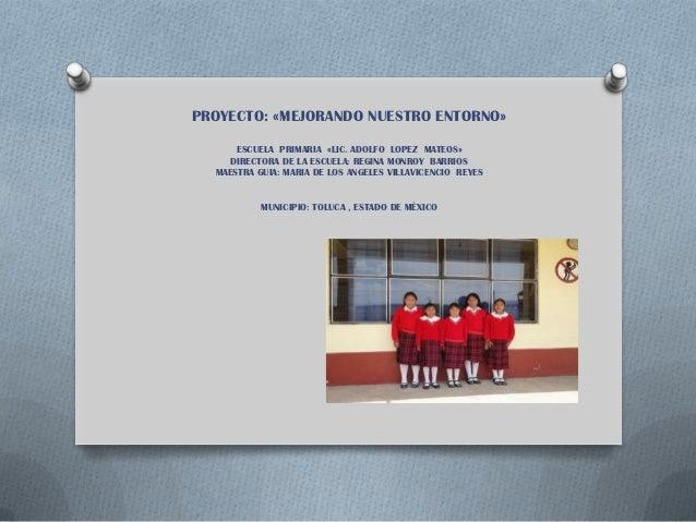 PROYECTO: «MEJORANDO NUESTRO ENTORNO»      ESCUELA PRIMARIA «LIC. ADOLFO LOPEZ MATEOS»     DIRECTORA DE LA ESCUELA: REGINA...