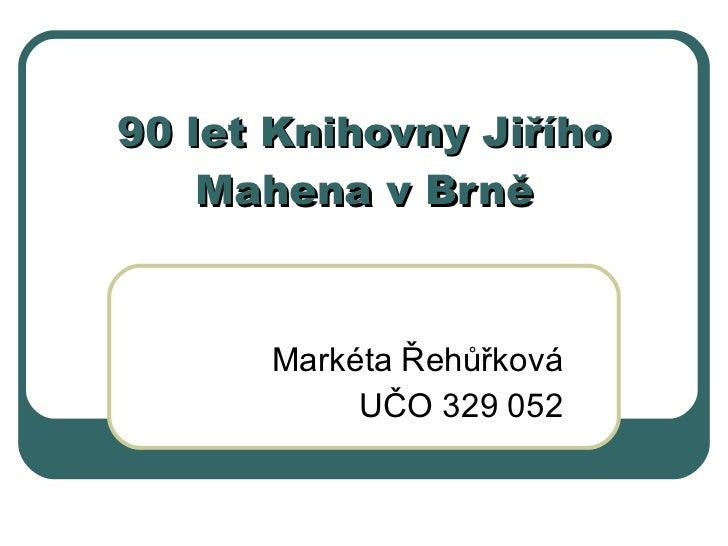 90 let Knihovn y Jiřího Mahena v Brně Markéta Řehůřková UČO 329 052