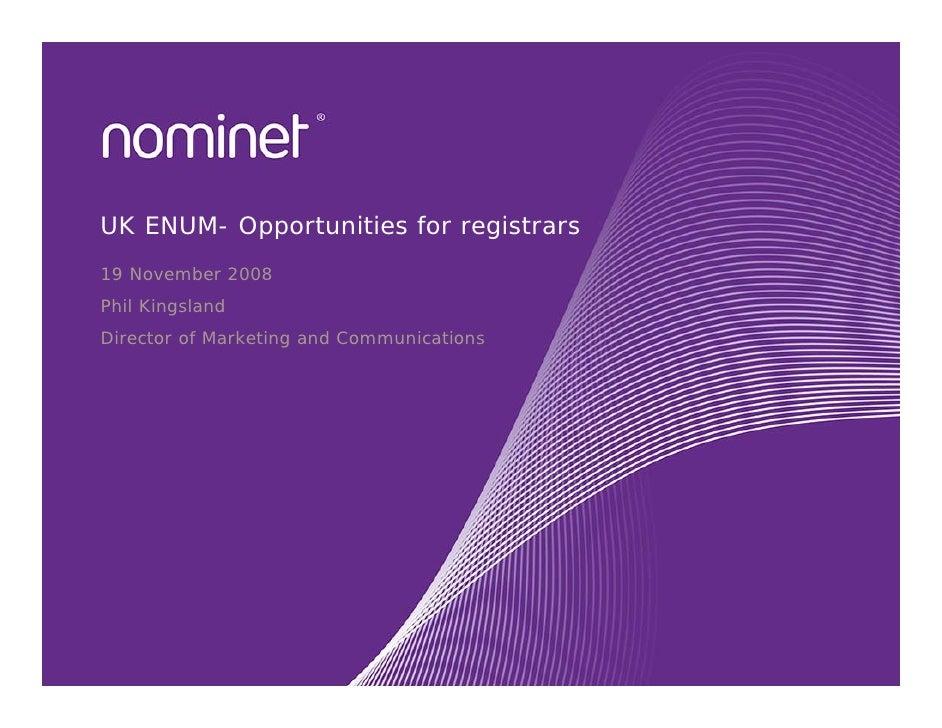 UK ENUM- Opportunities for registrars 19 November 2008 Phil Kingsland Director of Marketing and Communications