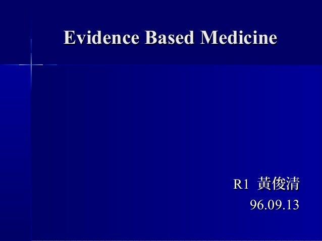 Evidence Based MedicineEvidence Based Medicine R1R1 黃俊清黃俊清 96.09.1396.09.13