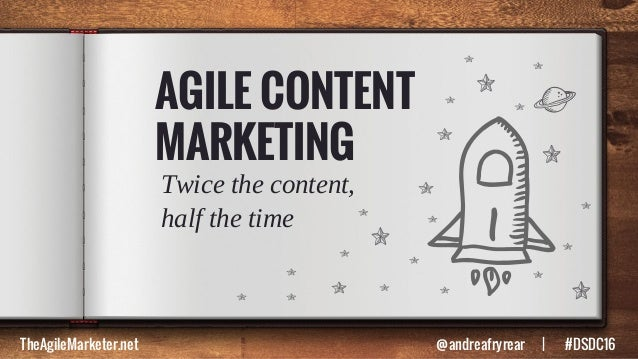 AGILE CONTENT MARKETING Twice the content, half the time TheAgileMarketer.net @andreafryrear   #DSDC16