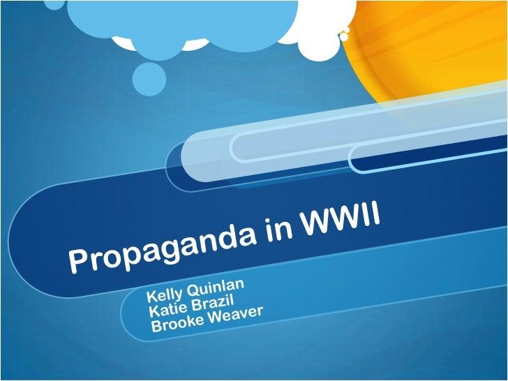 Propaganda in WWII<br />Kelly Quinlan <br />Katie Brazil<br />Brooke Weaver<br />