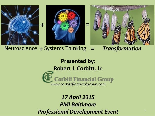Neuroscience Systems Thinking Transformation+ = Presented by: Robert J. Corbitt, Jr. 17 April 2015 PMI Baltimore Professio...