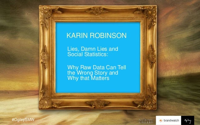 #OgilvySMW KARIN ROBINSON Lies, Damn Lies and Social Statistics: Why Raw Data Can Tell the Wrong Story and Why that Matters