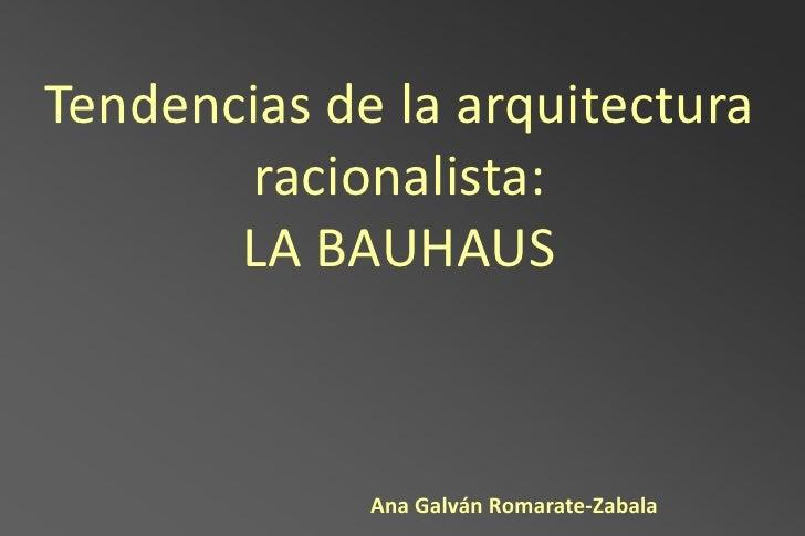 Tendencias de la arquitectura       racionalista:       LA BAUHAUS             Ana Galván Romarate-Zabala