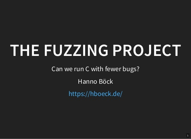1 THE FUZZING PROJECT Can we run C with fewer bugs? Hanno Böck https://hboeck.de/