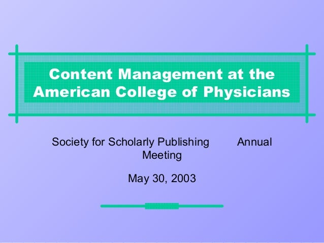 Content Management at theAmerican College of Physicians  Society for Scholarly Publishing   Annual                    Meet...