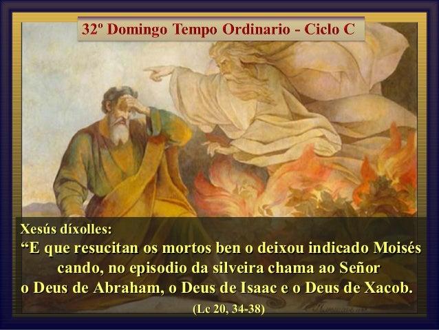 """Xesús díxolles:  """"E que resucitan os mortos ben o deixou indicado Moisés cando, no episodio da silveira chama ao Señor o D..."""