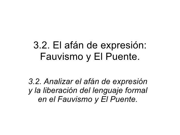 3.2. El afán de expresión: Fauvismo y El Puente. 3.2. Analizar el afán de expresión y la liberación del lenguaje formal en...