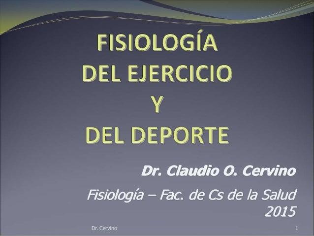 Dr. Cervino 1 Dr. Claudio O. Cervino Fisiología – Fac. de Cs de la Salud 2015