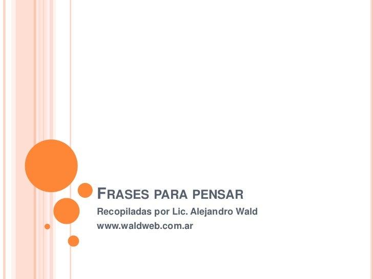 Frases para pensar<br />Recopiladas por Lic. Alejandro Wald<br />www.waldweb.com.ar<br />
