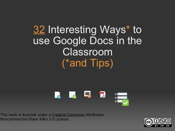 32 Interesting Ways *  to useGoogle Docs in the Classroom (*and Tips) This work is licensed under a Creative Commons A...