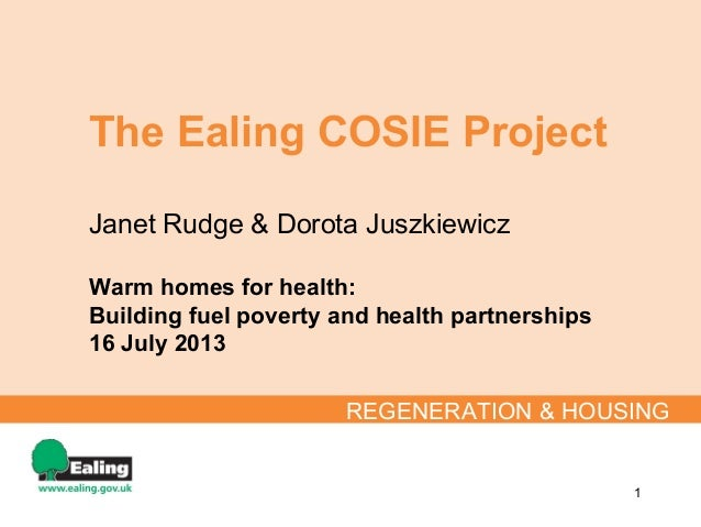 The Ealing COSIE Project Janet Rudge & Dorota Juszkiewicz Warm homes for health: Building fuel poverty and health partners...