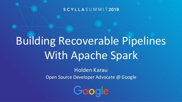 Building Recoverable Pipelines With Apache Spark Holden Karau Open Source Developer Advocate @ Google