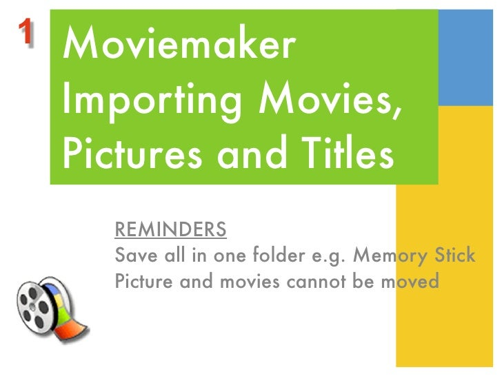 1 Moviemaker  Importing Movies,  Pictures and Titles     REMINDERS     Save all in one folder e.g. Memory Stick     Pictur...