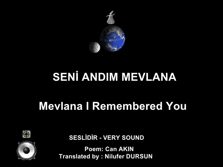 SENİ ANDIM MEVLANA Mevlana I Remembered You   SESLİDİR - VERY SOUND Poem: Can AKIN Translated by : Nilufer DURSUN