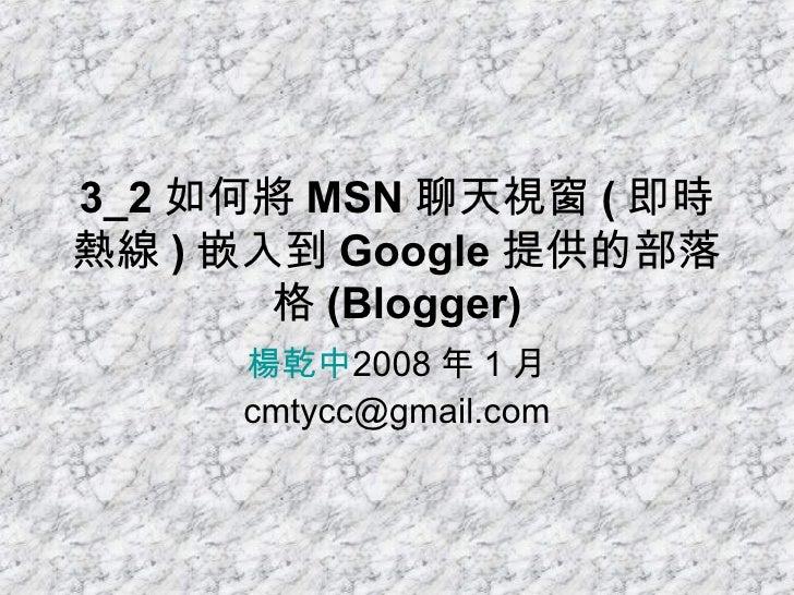 3_2 如何將 MSN 聊天視窗 ( 即時熱線 ) 嵌入到 Google 提供的部落格 (Blogger) 楊乾中 2008 年 1 月  [email_address]