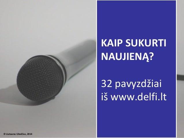 © Liutauras Ulevičius, 2014 KAIP SUKURTI NAUJIENĄ? 32 pavyzdžiai iš www.delfi.lt