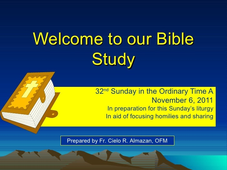 Welcome to our Bible Study 32 nd  Sunday in the Ordinary Time A November 6, 2011 In preparation for this Sunday's liturgy ...