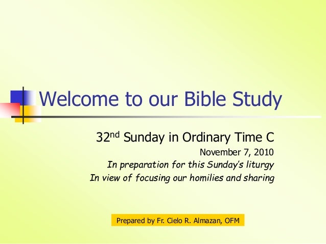 Welcome to our Bible Study 32nd Sunday in Ordinary Time C November 7, 2010 In preparation for this Sunday's liturgy In vie...