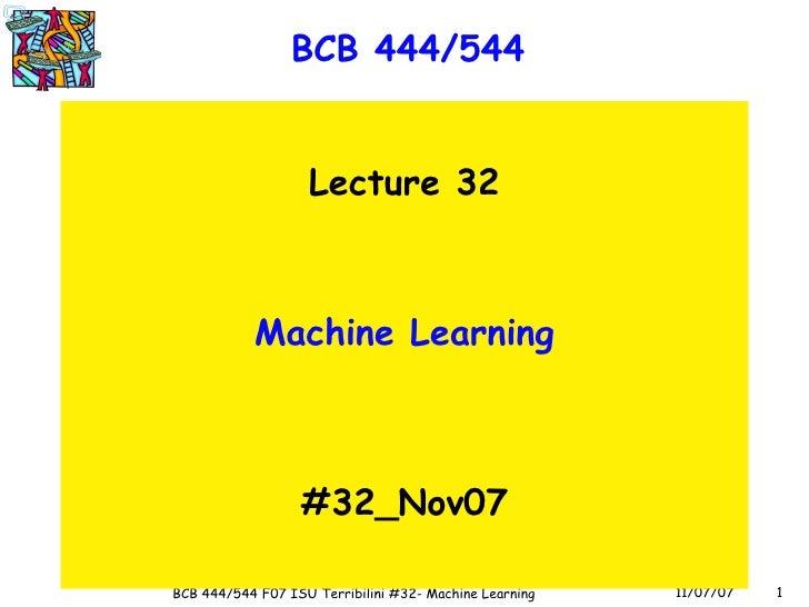 BCB 444/544 <ul><li>Lecture 32 </li></ul><ul><li>Machine Learning </li></ul><ul><li>#32_Nov07 </li></ul>