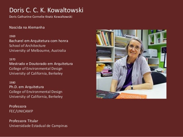 Doris C. C. K. Kowaltowski Doris Catharine Cornelie Knatz Kowaltowski Nascida na Alemanha 1969 Bacharel em Arquitetura com...