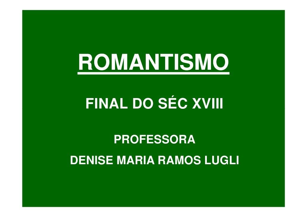 ROMANTISMO   FINAL DO SÉC XVIII        PROFESSORA DENISE MARIA RAMOS LUGLI