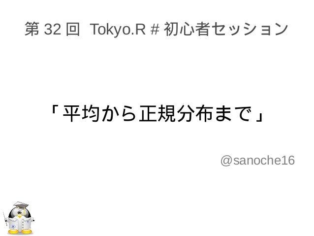 第 32 回 Tokyo.R # 初心者セッション 「平均から正規分布まで」 @sanoche16