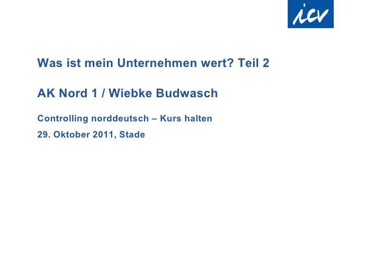 Was ist mein Unternehmen wert? Teil 2AK Nord 1 / Wiebke BudwaschControlling norddeutsch – Kurs halten29. Oktober 2011, Stade