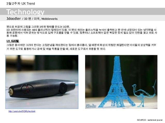 3doodler / 3D 펜 / 미국, WobbleworksTechnology3월 2주차 UX TrendSOURCE : wallstreet jounal펜으로 허공에 그림을 그리듯 3차원 형태를 만드는 3D펜.3D 프린터...