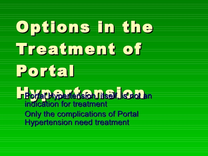 Options in the Treatment of Portal Hypertension Portal Hypertension, itself, is not an indication for treatment Only the c...