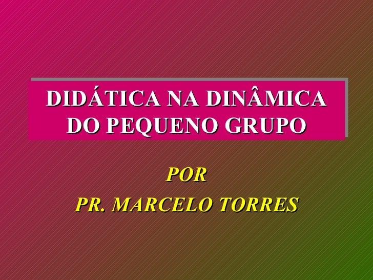 DIDÁTICA NA DINÂMICA DO PEQUENO GRUPO POR PR. MARCELO TORRES