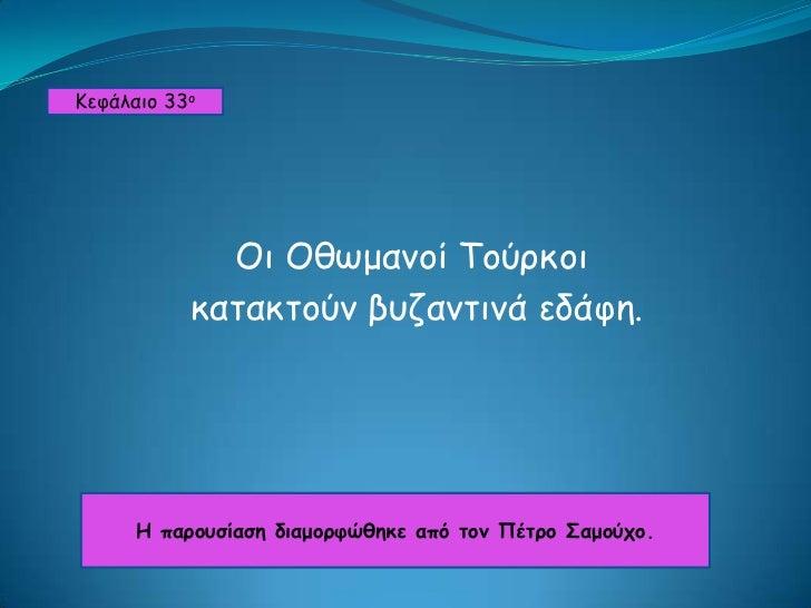 Κεφάλαιο 33ο<br />Οι Οθωμανοί Τούρκοι<br /> κατακτούν βυζαντινά εδάφη.<br />Η παρουσίαση διαμορφώθηκε από τον Πέτρο Σαμούχ...